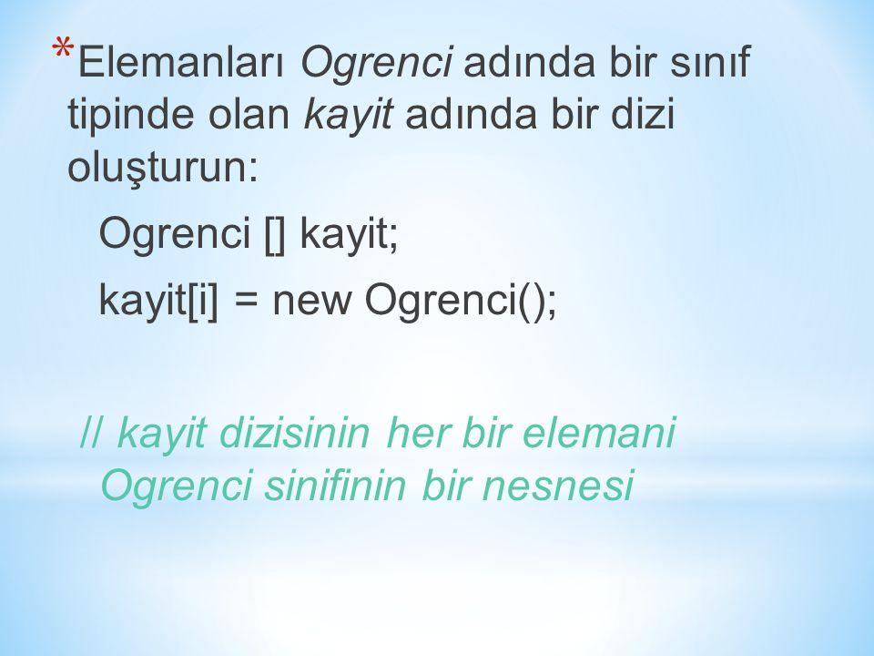 * Elemanları Ogrenci adında bir sınıf tipinde olan kayit adında bir dizi oluşturun: Ogrenci [] kayit; kayit[i] = new Ogrenci(); // kayit dizisinin her bir elemani Ogrenci sinifinin bir nesnesi