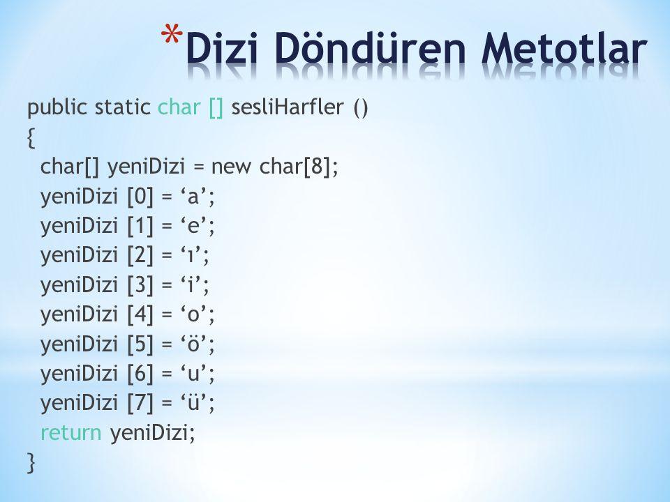 public static char [] sesliHarfler () { char[] yeniDizi = new char[8]; yeniDizi [0] = 'a'; yeniDizi [1] = 'e'; yeniDizi [2] = 'ı'; yeniDizi [3] = 'i'; yeniDizi [4] = 'o'; yeniDizi [5] = 'ö'; yeniDizi [6] = 'u'; yeniDizi [7] = 'ü'; return yeniDizi; }