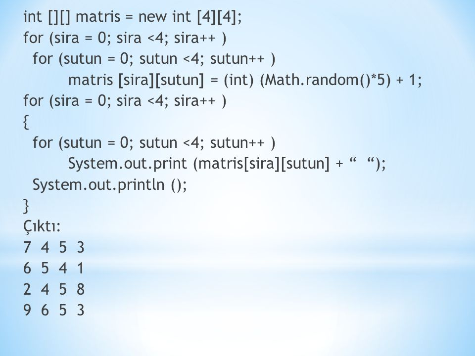 int [][] matris = new int [4][4]; for (sira = 0; sira <4; sira++ ) for (sutun = 0; sutun <4; sutun++ ) matris [sira][sutun] = (int) (Math.random()*5) + 1; for (sira = 0; sira <4; sira++ ) { for (sutun = 0; sutun <4; sutun++ ) System.out.print (matris[sira][sutun] + ); System.out.println (); } Çıktı: 7 4 5 3 6 5 4 1 2 4 5 8 9 6 5 3