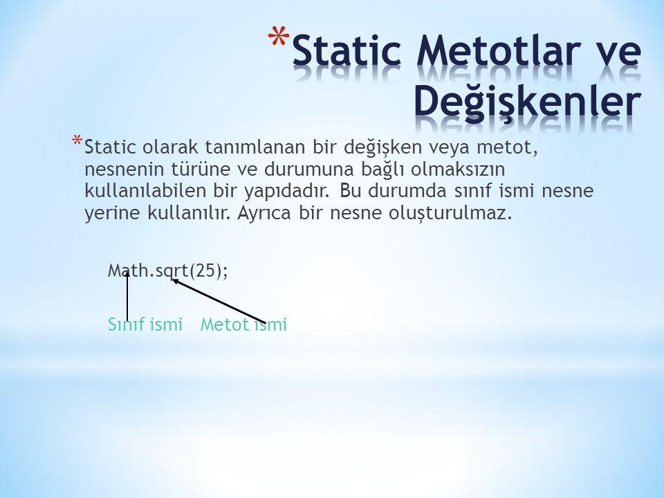 * Static olarak tanımlanan bir değişken veya metot, nesnenin türüne ve durumuna bağlı olmaksızın kullanılabilen bir yapıdadır. Bu durumda sınıf ismi n