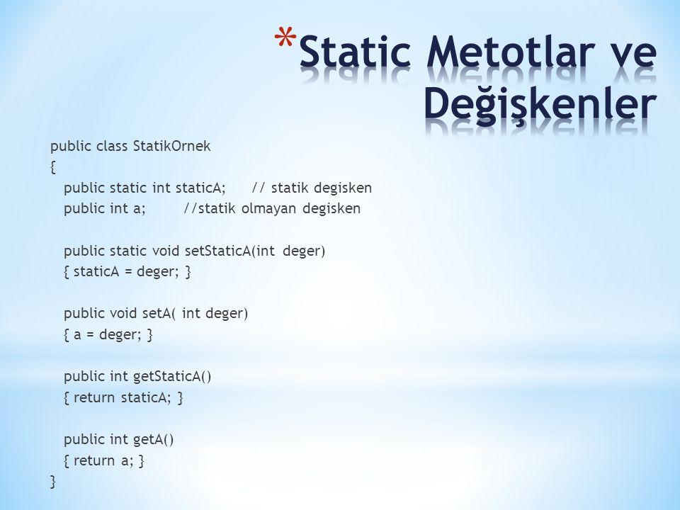 public class StatikOrnek { public static int staticA;// statik degisken public int a;//statik olmayan degisken public static void setStaticA(int deger) { staticA = deger; } public void setA( int deger) { a = deger; } public int getStaticA() { return staticA; } public int getA() { return a; } }