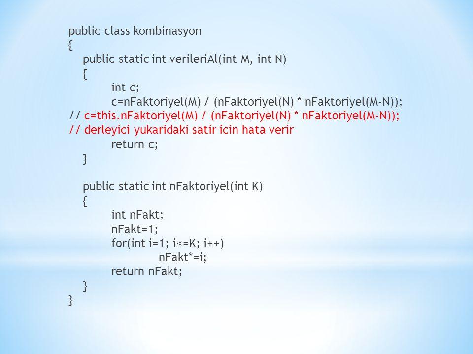 public class kombinasyon { public static int verileriAl(int M, int N) { int c; c=nFaktoriyel(M) / (nFaktoriyel(N) * nFaktoriyel(M-N)); // c=this.nFaktoriyel(M) / (nFaktoriyel(N) * nFaktoriyel(M-N)); // derleyici yukaridaki satir icin hata verir return c; } public static int nFaktoriyel(int K) { int nFakt; nFakt=1; for(int i=1; i<=K; i++) nFakt*=i; return nFakt; }