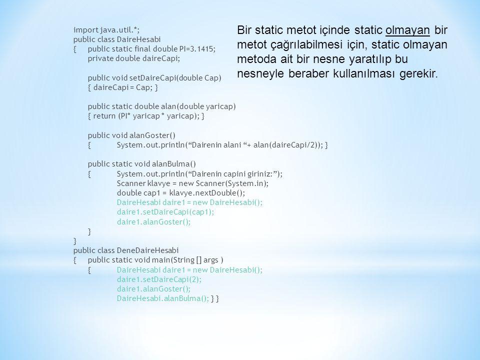 import java.util.*; public class DaireHesabi {public static final double PI=3.1415; private double daireCapi; public void setDaireCapi(double Cap) { daireCapi = Cap; } public static double alan(double yaricap) { return (PI* yaricap * yaricap); } public void alanGoster() {System.out.println( Dairenin alani + alan(daireCapi/2)); } public static void alanBulma() {System.out.println( Dairenin capini giriniz: ); Scanner klavye = new Scanner(System.in); double cap1 = klavye.nextDouble(); DaireHesabi daire1 = new DaireHesabi(); daire1.setDaireCapi(cap1); daire1.alanGoster(); } public class DeneDaireHesabi {public static void main(String [] args ) {DaireHesabi daire1 = new DaireHesabi(); daire1.setDaireCapi(2); daire1.alanGoster(); DaireHesabi.alanBulma(); } } Bir static metot içinde static olmayan bir metot çağrılabilmesi için, static olmayan metoda ait bir nesne yaratılıp bu nesneyle beraber kullanılması gerekir.
