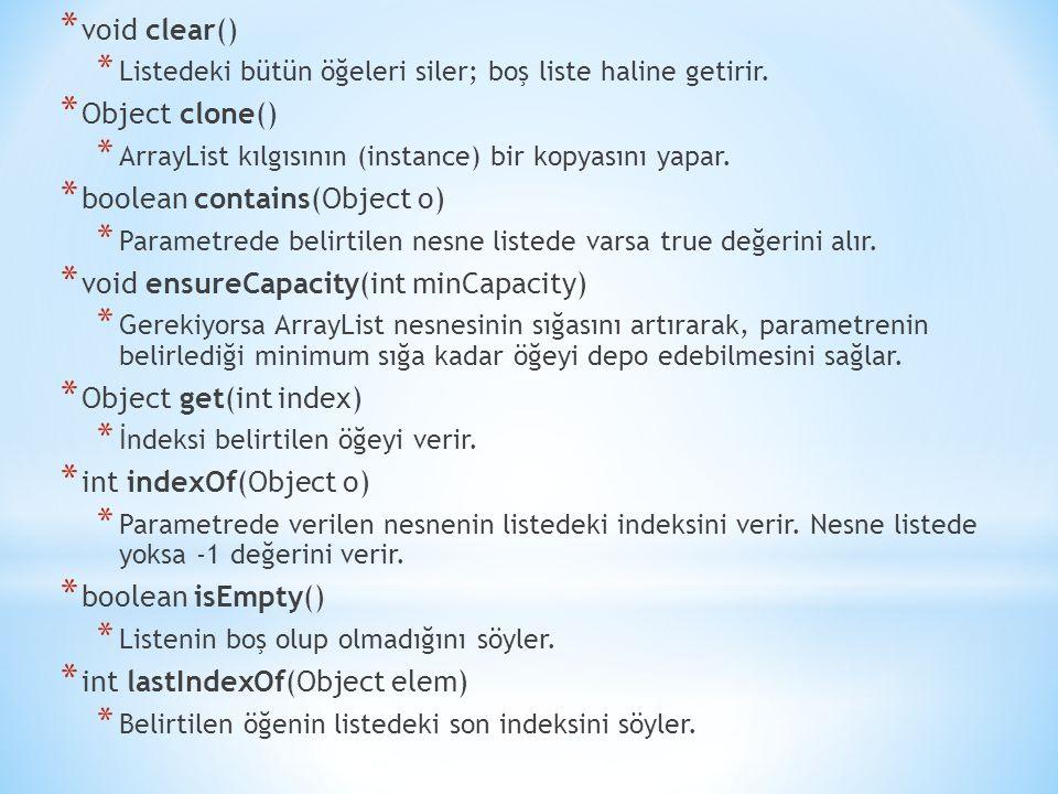 * void clear() * Listedeki bütün öğeleri siler; boş liste haline getirir. * Object clone() * ArrayList kılgısının (instance) bir kopyasını yapar. * bo