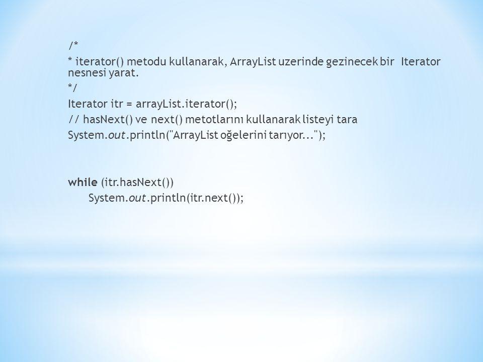 /* * iterator() metodu kullanarak, ArrayList uzerinde gezinecek bir Iterator nesnesi yarat. */ Iterator itr = arrayList.iterator(); // hasNext() ve ne