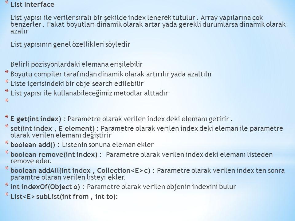 * List Interface List yapısı ile veriler sıralı bir şekilde index lenerek tutulur. Array yapılarına çok benzerler. Fakat boyutları dinamik olarak arta