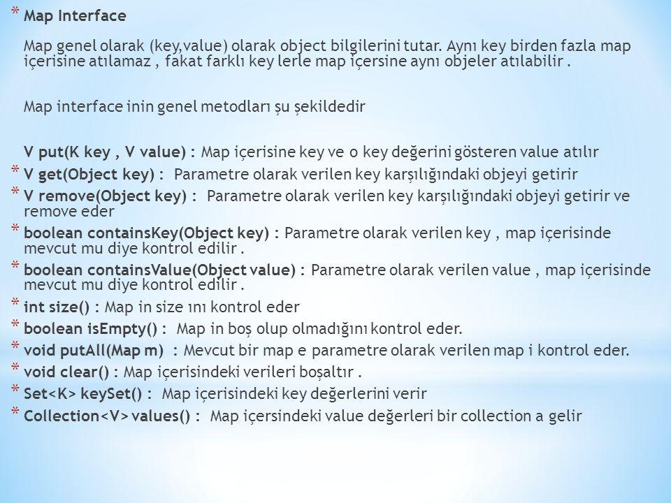 * Map Interface Map genel olarak (key,value) olarak object bilgilerini tutar. Aynı key birden fazla map içerisine atılamaz, fakat farklı key lerle map