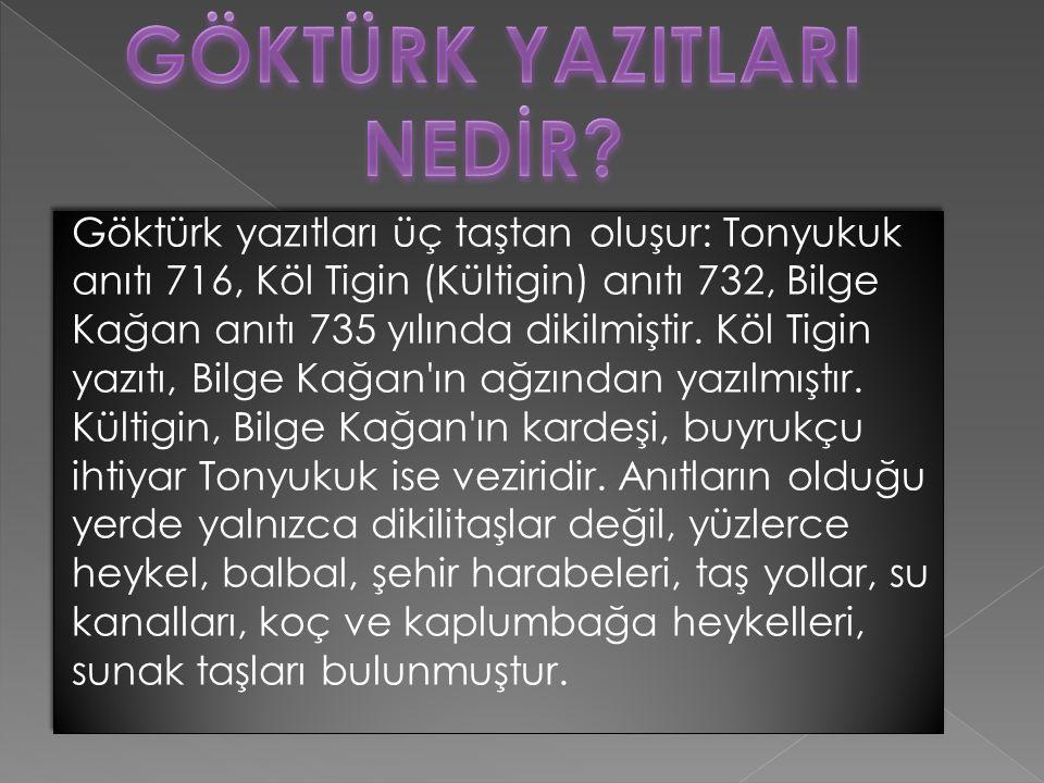 Göktürk yazıtları üç taştan oluşur: Tonyukuk anıtı 716, Köl Tigin (Kültigin) anıtı 732, Bilge Kağan anıtı 735 yılında dikilmiştir.