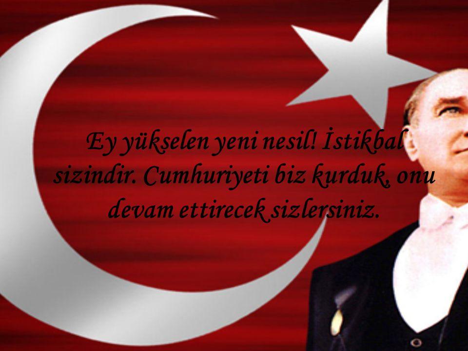 Ey yükselen yeni nesil! İstikbal sizindir. Cumhuriyeti biz kurduk, onu devam ettirecek sizlersiniz.
