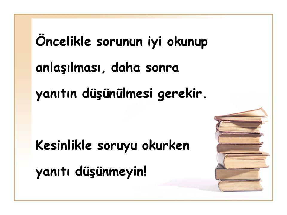 Öncelikle sorunun iyi okunup anlaşılması, daha sonra yanıtın düşünülmesi gerekir. Kesinlikle soruyu okurken yanıtı düşünmeyin!