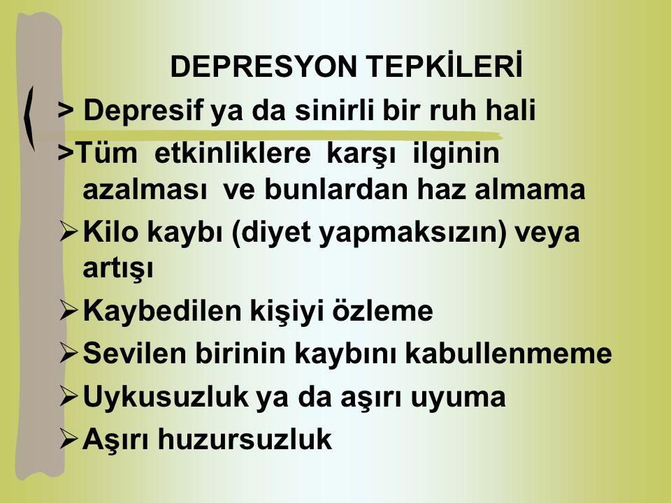 DEPRESYON TEPKİLERİ > Depresif ya da sinirli bir ruh hali >Tüm etkinliklere karşı ilginin azalması ve bunlardan haz almama  Kilo kaybı (diyet yapmaksızın) veya artışı  Kaybedilen kişiyi özleme  Sevilen birinin kaybını kabullenmeme  Uykusuzluk ya da aşırı uyuma  Aşırı huzursuzluk