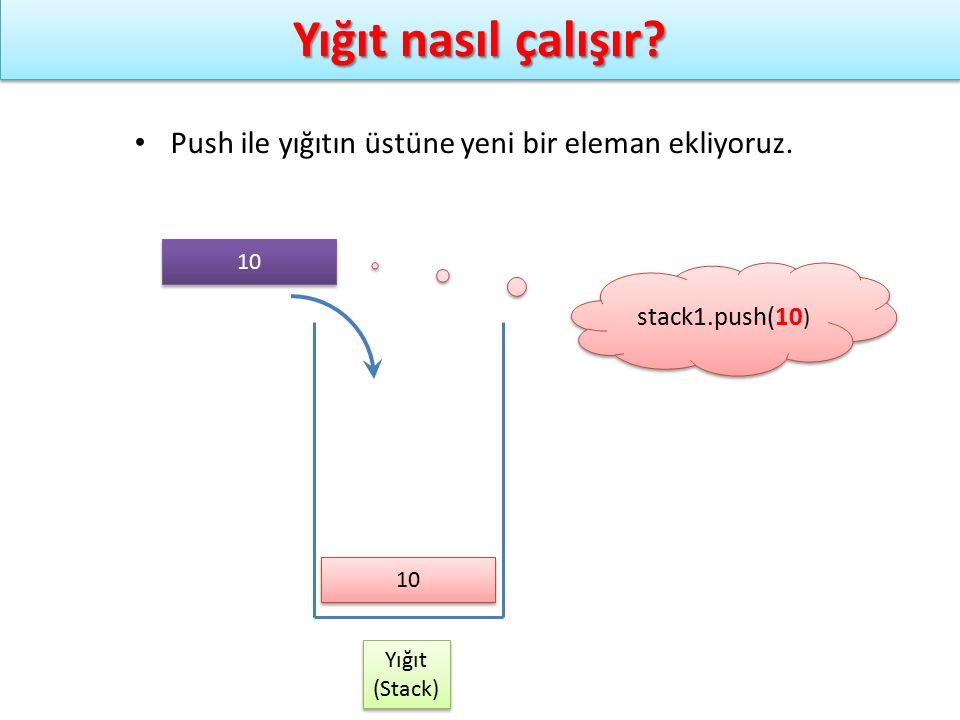 Yığıt nasıl çalışır? Yığıt (Stack) Yığıt (Stack) stack1.push(10 ) Push ile yığıtın üstüne yeni bir eleman ekliyoruz. 10