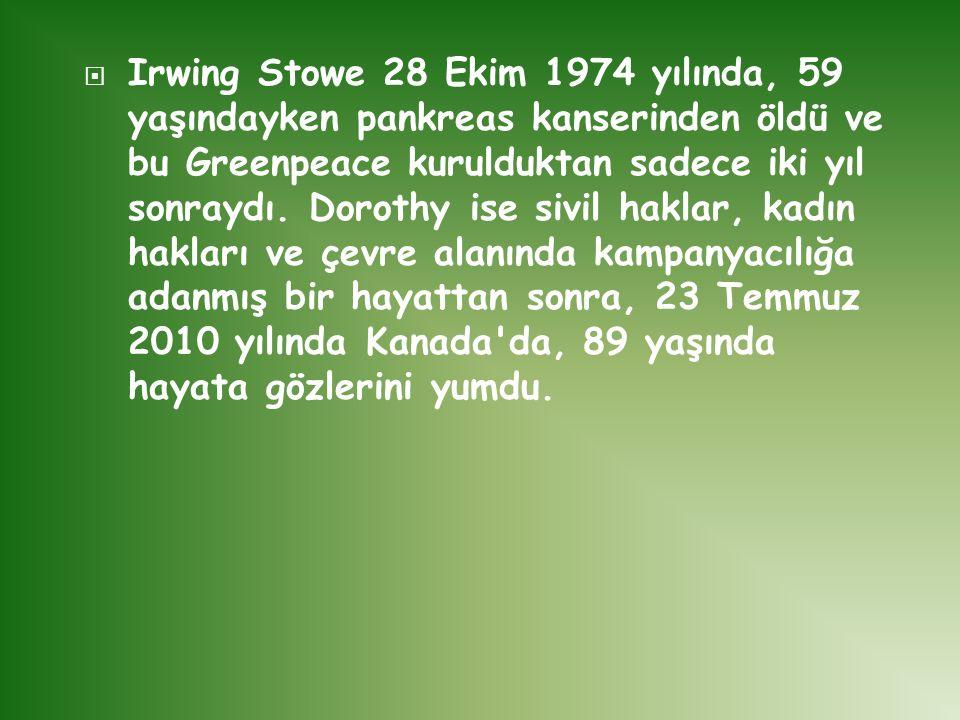  Irwing Stowe 28 Ekim 1974 yılında, 59 yaşındayken pankreas kanserinden öldü ve bu Greenpeace kurulduktan sadece iki yıl sonraydı. Dorothy ise sivil