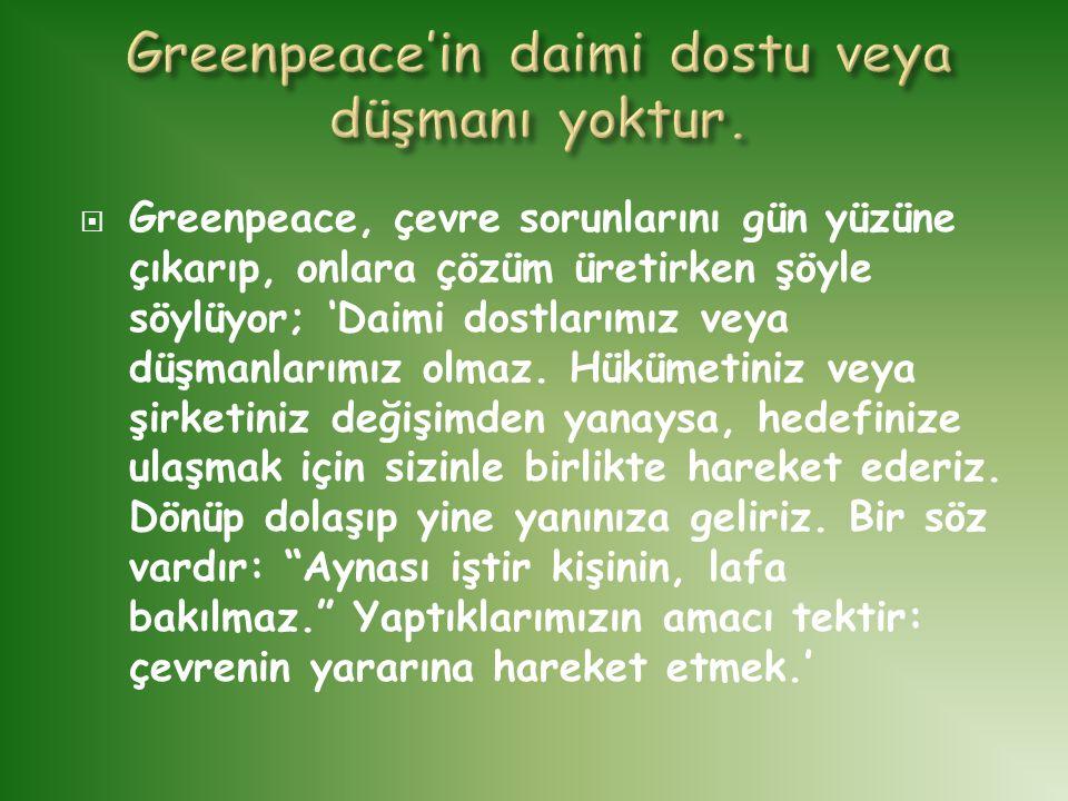  Greenpeace, çevre sorunlarını gün yüzüne çıkarıp, onlara çözüm üretirken şöyle söylüyor; 'Daimi dostlarımız veya düşmanlarımız olmaz. Hükümetiniz ve