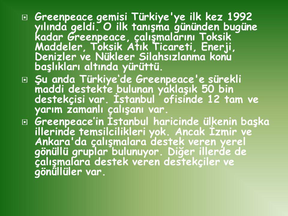  Greenpeace gemisi Türkiye'ye ilk kez 1992 yılında geldi. O ilk tanışma gününden bugüne kadar Greenpeace, çalışmalarını Toksik Maddeler, Toksik Atık