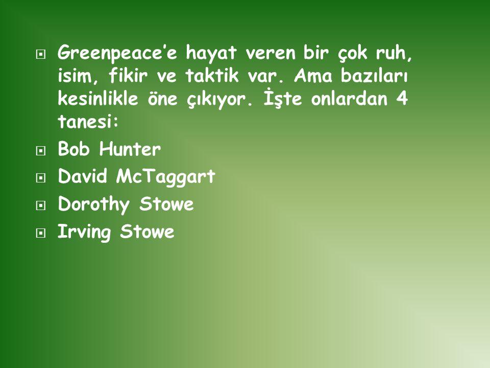 Greenpeace'e hayat veren bir çok ruh, isim, fikir ve taktik var. Ama bazıları kesinlikle öne çıkıyor. İşte onlardan 4 tanesi:  Bob Hunter  David M
