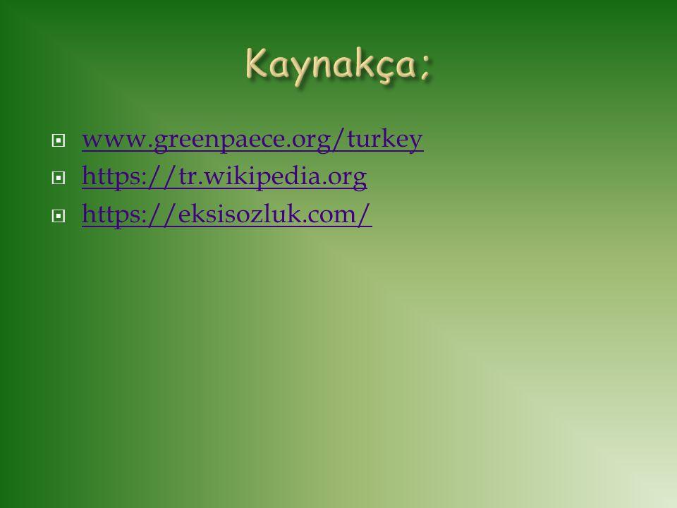  www.greenpaece.org/turkey www.greenpaece.org/turkey  https://tr.wikipedia.org https://tr.wikipedia.org  https://eksisozluk.com/ https://eksisozluk