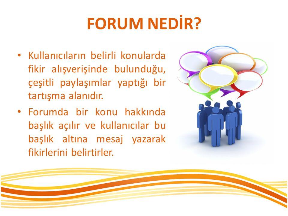 FORUM NEDİR? Kullanıcıların belirli konularda fikir alışverişinde bulunduğu, çeşitli paylaşımlar yaptığı bir tartışma alanıdır. Forumda bir konu hakkı