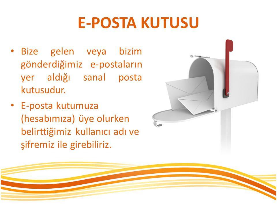 E-POSTA KUTUSU Bize gelen veya bizim gönderdiğimiz e-postaların yer aldığı sanal posta kutusudur. E-posta kutumuza (hesabımıza) üye olurken belirttiği