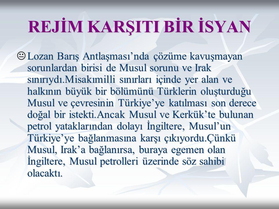  Lozan Barış Antlaşması'nda çözüme kavuşmayan sorunlardan birisi de Musul sorunu ve Irak sınırıydı.Misakımilli sınırları içinde yer alan ve halkının büyük bir bölümünü Türklerin oluşturduğu Musul ve çevresinin Türkiye'ye katılması son derece doğal bir istekti.Ancak Musul ve Kerkük'te bulunan petrol yataklarından dolayı İngiltere, Musul'un Türkiye'ye bağlanmasına karşı çıkıyordu.Çünkü Musul, Irak'a bağlanırsa, buraya egemen olan İngiltere, Musul petrolleri üzerinde söz sahibi olacaktı.