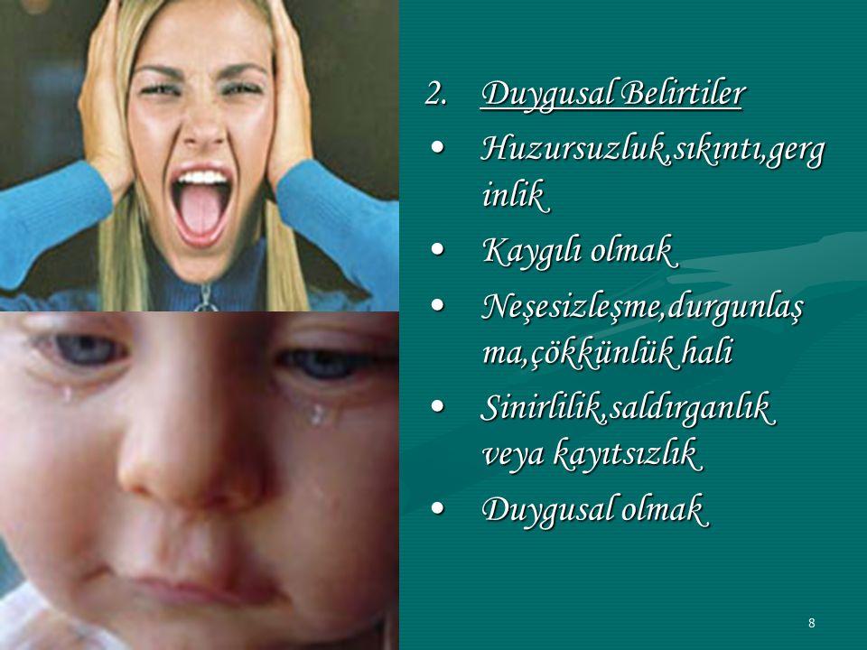 8 2.Duygusal Belirtiler Huzursuzluk,sıkıntı,gerg inlikHuzursuzluk,sıkıntı,gerg inlik Kaygılı olmakKaygılı olmak Neşesizleşme,durgunlaş ma,çökkünlük haliNeşesizleşme,durgunlaş ma,çökkünlük hali Sinirlilik,saldırganlık veya kayıtsızlıkSinirlilik,saldırganlık veya kayıtsızlık Duygusal olmakDuygusal olmak