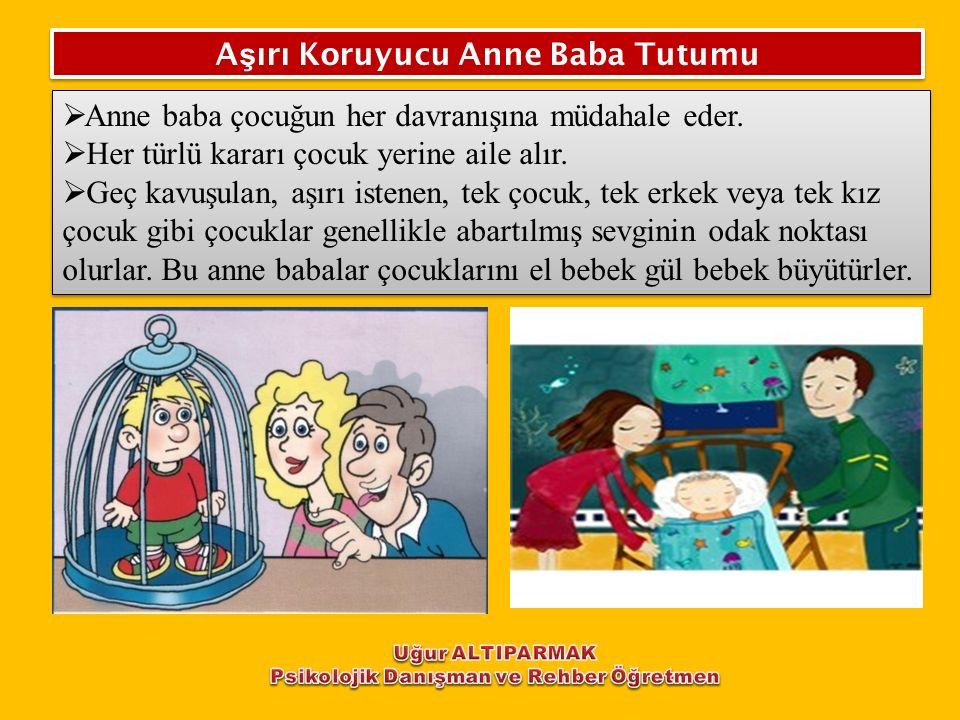 A ş ırı Koruyucu Anne Baba Tutumu  Anne baba çocuğun her davranışına müdahale eder.  Her türlü kararı çocuk yerine aile alır.  Geç kavuşulan, aşırı