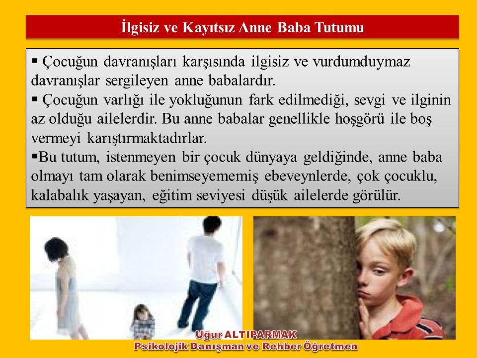 İlgisiz ve Kayıtsız Anne Baba Tutumu  Çocuğun davranışları karşısında ilgisiz ve vurdumduymaz davranışlar sergileyen anne babalardır.  Çocuğun varlı