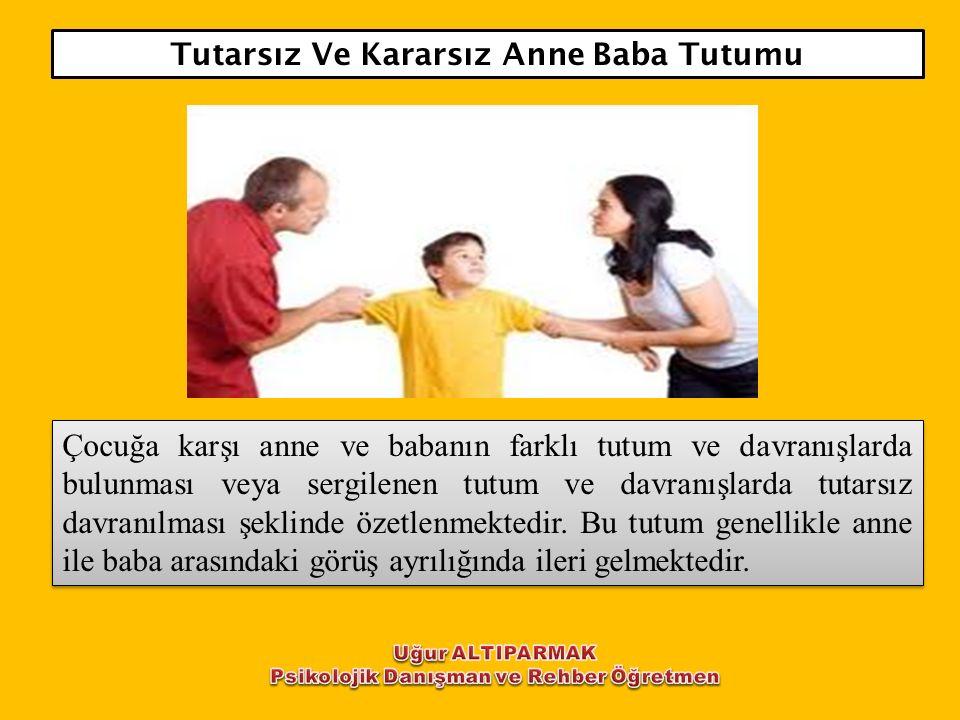 Tutarsız Ve Kararsız Anne Baba Tutumu Çocuğa karşı anne ve babanın farklı tutum ve davranışlarda bulunması veya sergilenen tutum ve davranışlarda tuta