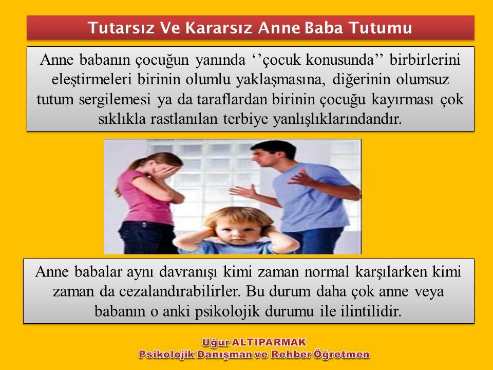 Tutarsız Ve Kararsız Anne Baba Tutumu Anne babanın çocuğun yanında ''çocuk konusunda'' birbirlerini eleştirmeleri birinin olumlu yaklaşmasına, diğerin