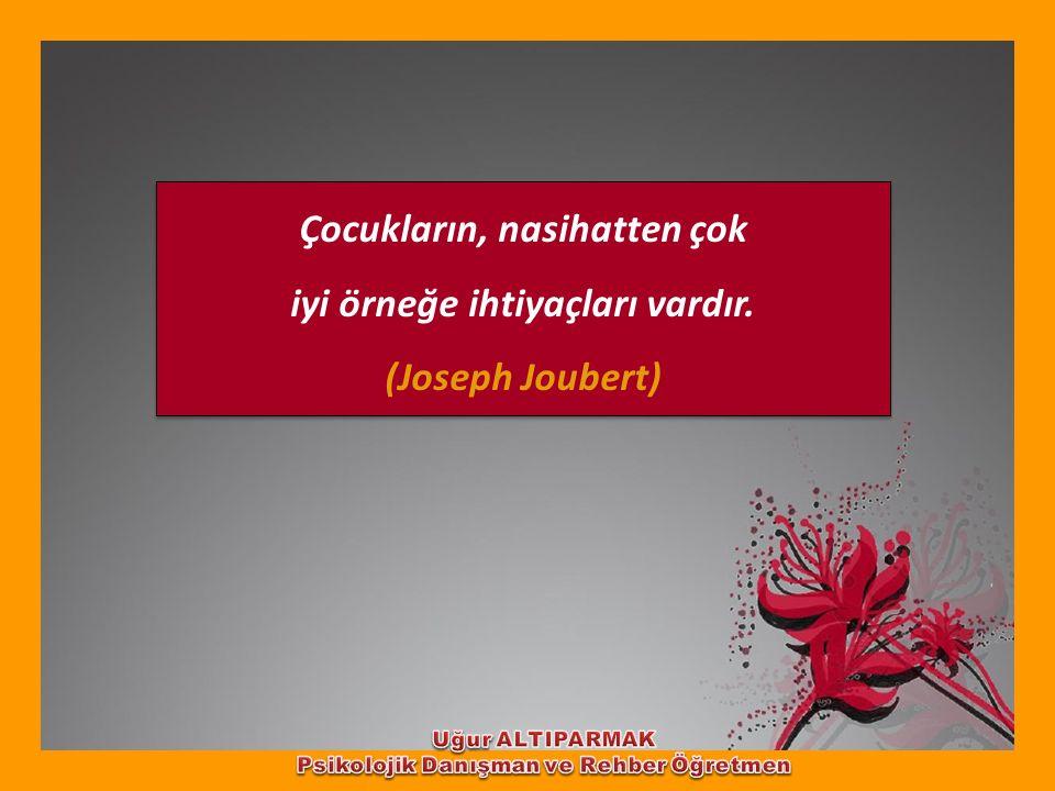 Çocukların, nasihatten çok iyi örneğe ihtiyaçları vardır. (Joseph Joubert) Çocukların, nasihatten çok iyi örneğe ihtiyaçları vardır. (Joseph Joubert)