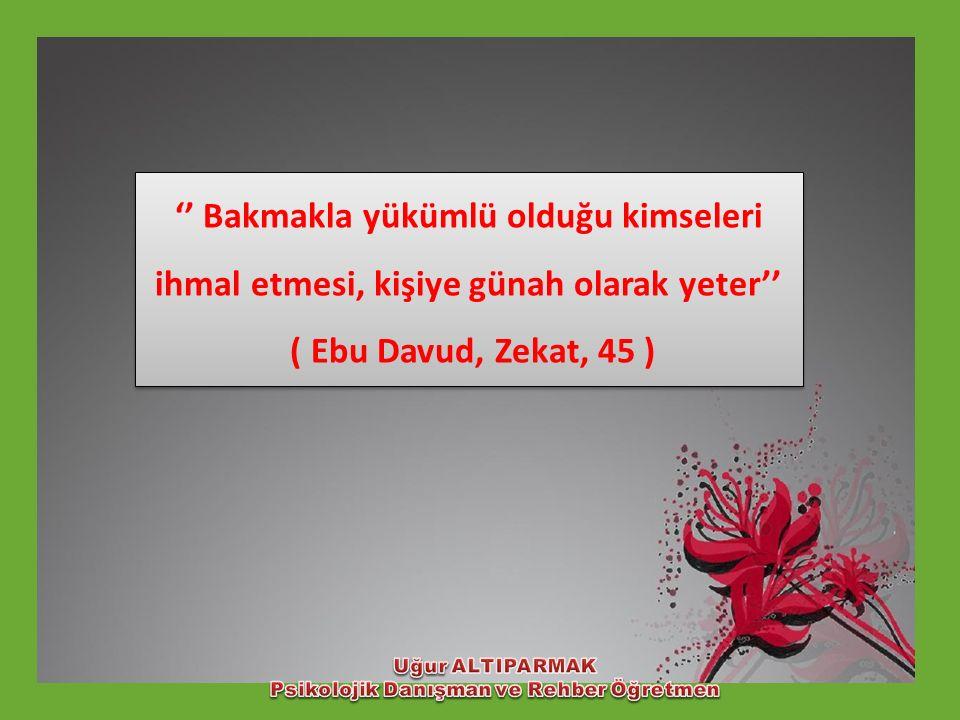 '' Bakmakla yükümlü olduğu kimseleri ihmal etmesi, kişiye günah olarak yeter'' ( Ebu Davud, Zekat, 45 ) '' Bakmakla yükümlü olduğu kimseleri ihmal etm