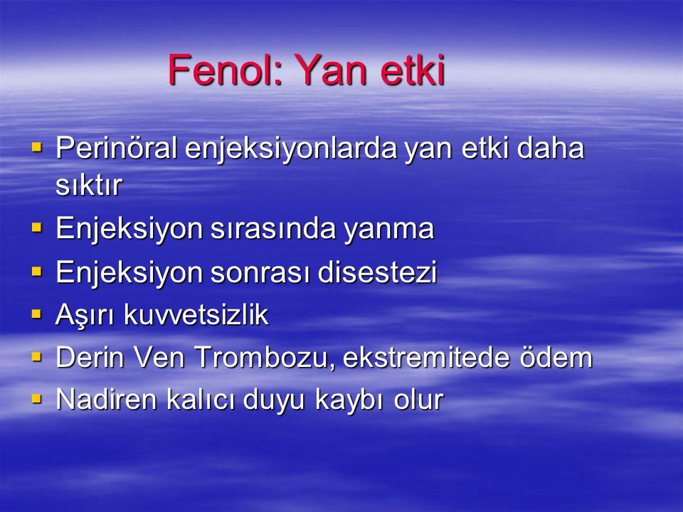 Fenol: Yan etki Perinöral enjeksiyonlarda yan etki daha sıktır Perinöral enjeksiyonlarda yan etki daha sıktır Enjeksiyon sırasında yanma Enjeksiyon sı