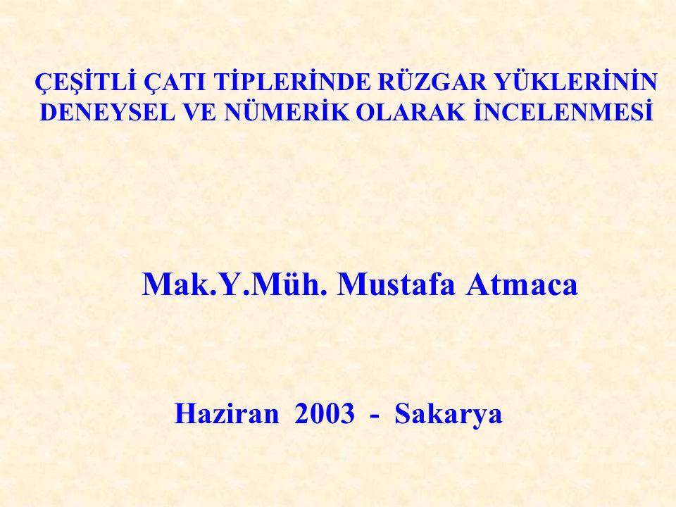 ÇEŞİTLİ ÇATI TİPLERİNDE RÜZGAR YÜKLERİNİN DENEYSEL VE NÜMERİK OLARAK İNCELENMESİ Mak.Y.Müh. Mustafa Atmaca Haziran 2003 - Sakarya