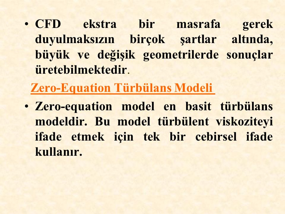 CFD ekstra bir masrafa gerek duyulmaksızın birçok şartlar altında, büyük ve değişik geometrilerde sonuçlar üretebilmektedir. Zero-Equation Türbülans M