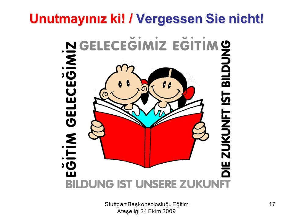 Stuttgart Başkonsolosluğu Eğitim Ataşeliği 24 Ekim 2009 17 Unutmayınız ki! / Vergessen Sie nicht!