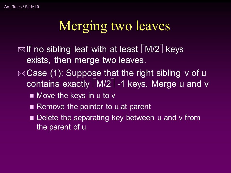 AVL Trees / Slide 10 Merging two leaves * If no sibling leaf with at least  M/2  keys exists, then merge two leaves.