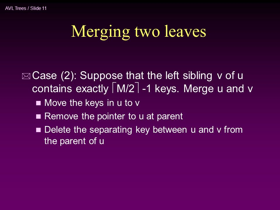 AVL Trees / Slide 11 Merging two leaves * Case (2): Suppose that the left sibling v of u contains exactly  M/2  -1 keys.