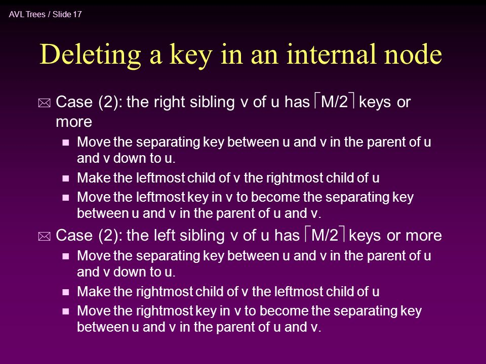 AVL Trees / Slide 17 Deleting a key in an internal node * Case (2): the right sibling v of u has  M/2  keys or more n Move the separating key between u and v in the parent of u and v down to u.