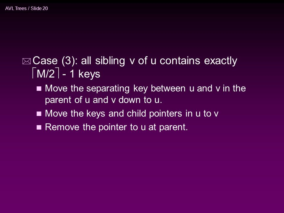 AVL Trees / Slide 20 * Case (3): all sibling v of u contains exactly  M/2  - 1 keys n Move the separating key between u and v in the parent of u and v down to u.