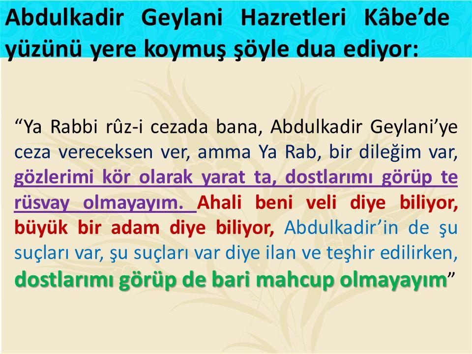 """dostlarımı görüp de bari mahcup olmayayım """"Ya Rabbi rûz-i cezada bana, Abdulkadir Geylani'ye ceza vereceksen ver, amma Ya Rab, bir dileğim var, gözler"""