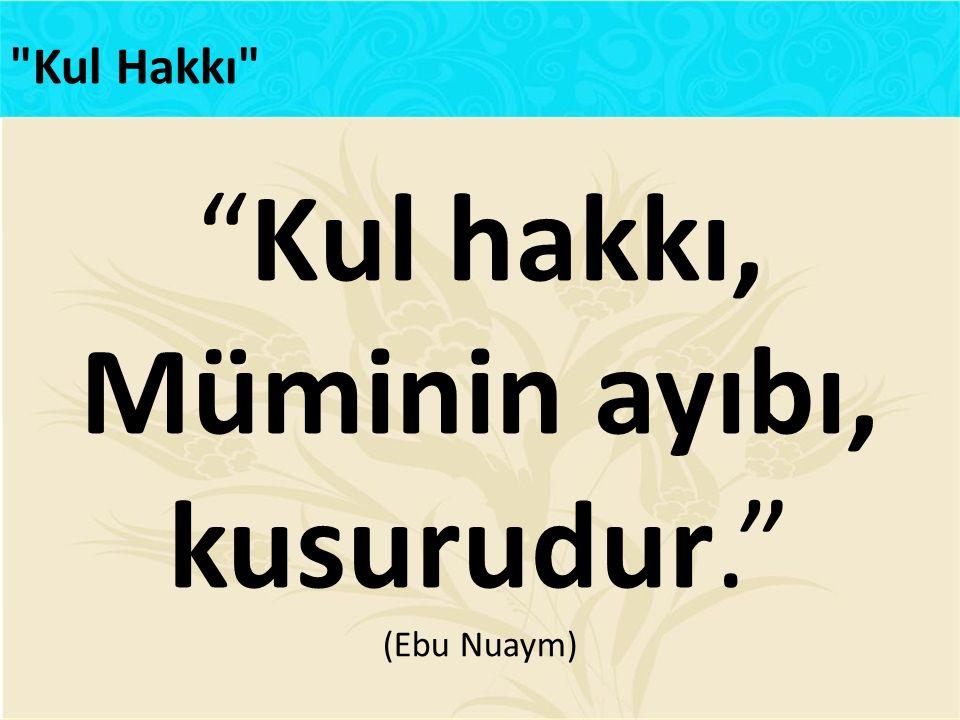 """""""Kul hakkı, Müminin ayıbı, kusurudur."""" (Ebu Nuaym)"""