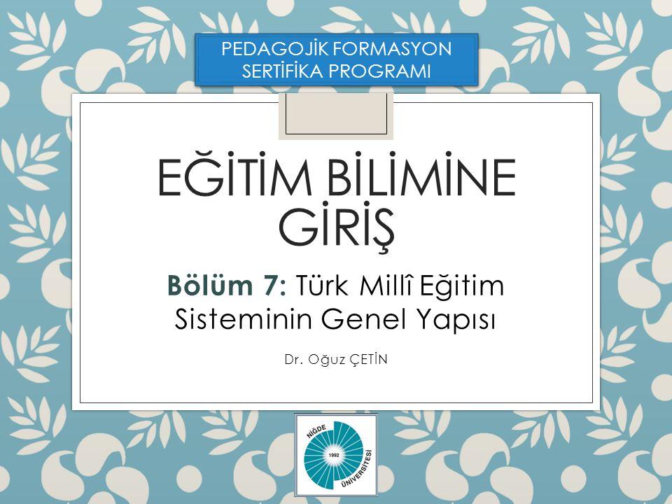 EĞİTİM BİLİMİNE GİRİŞ Bölüm 7: Türk Millî Eğitim Sisteminin Genel Yapısı Dr.