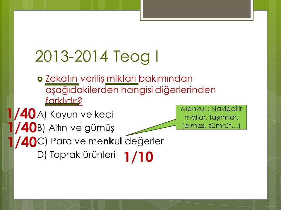2013-2014 Teog I  Zekatın veriliş miktarı bakımından aşağıdakilerden hangisi diğerlerinden farklıdır? A) Koyun ve keçi B) Altın ve gümüş C) Para ve m