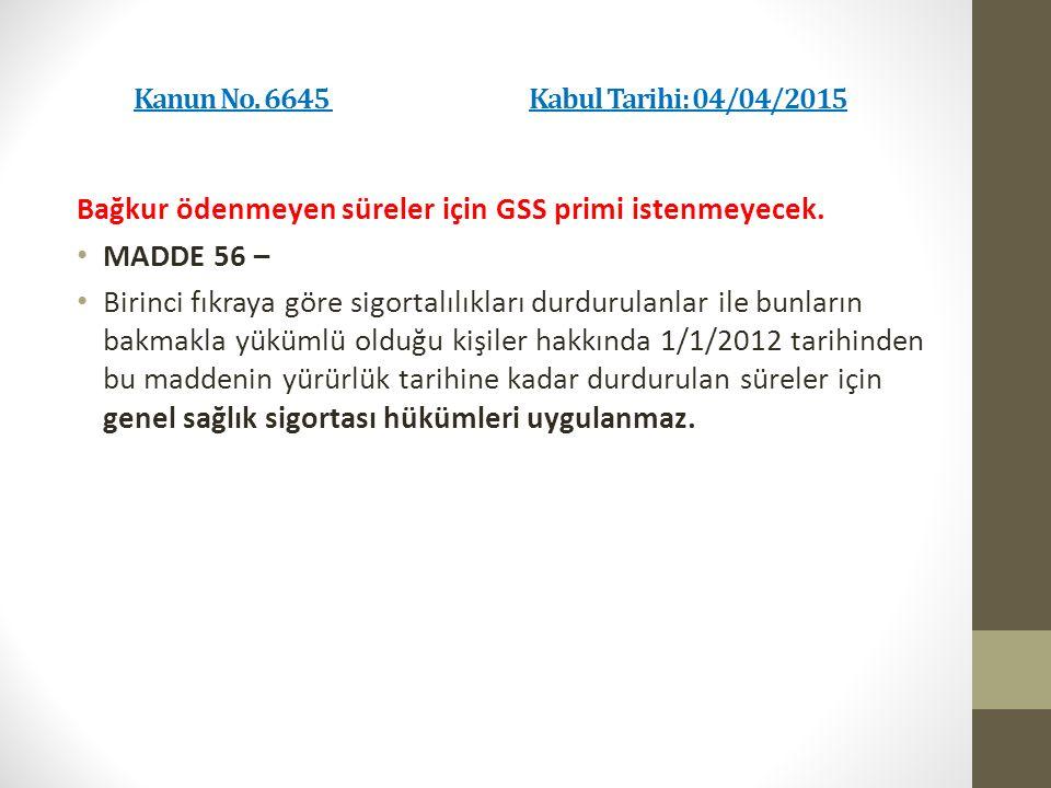 Kanun No. 6645 Kabul Tarihi: 04/04/2015 Bağkur ödenmeyen süreler için GSS primi istenmeyecek.