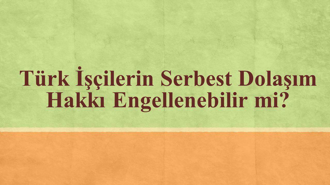 Türk İşçilerin Serbest Dolaşım Hakkı Engellenebilir mi