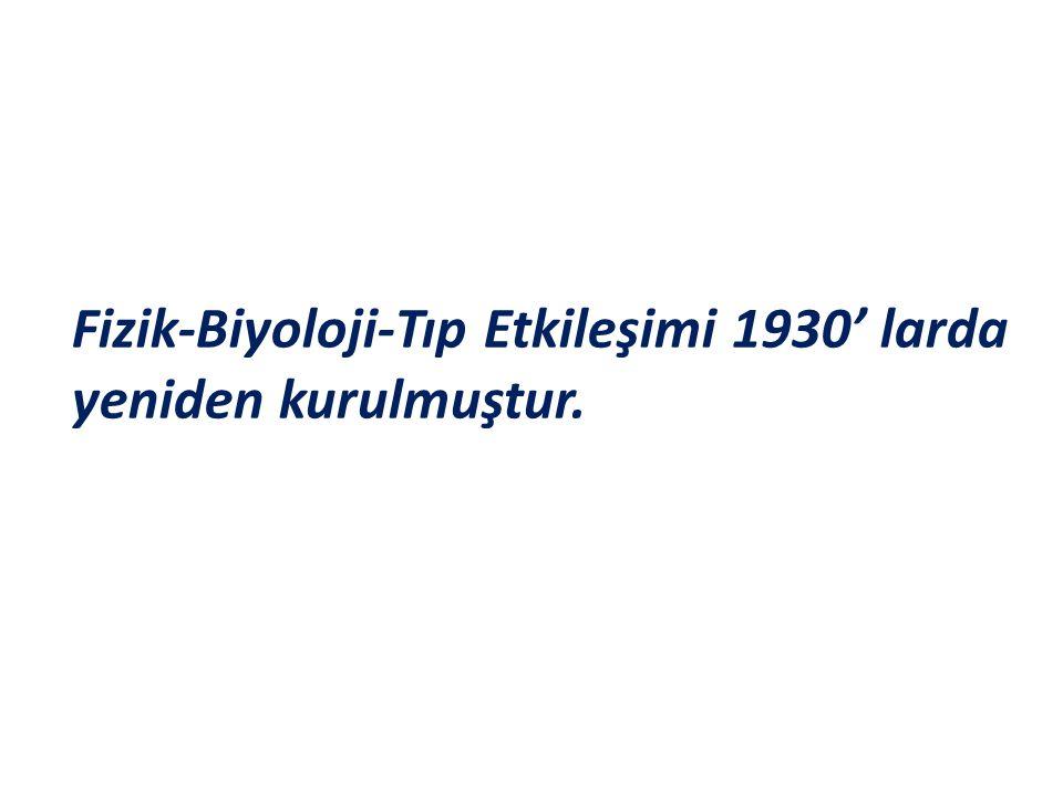 Fizik-Biyoloji-Tıp Etkileşimi 1930' larda yeniden kurulmuştur.