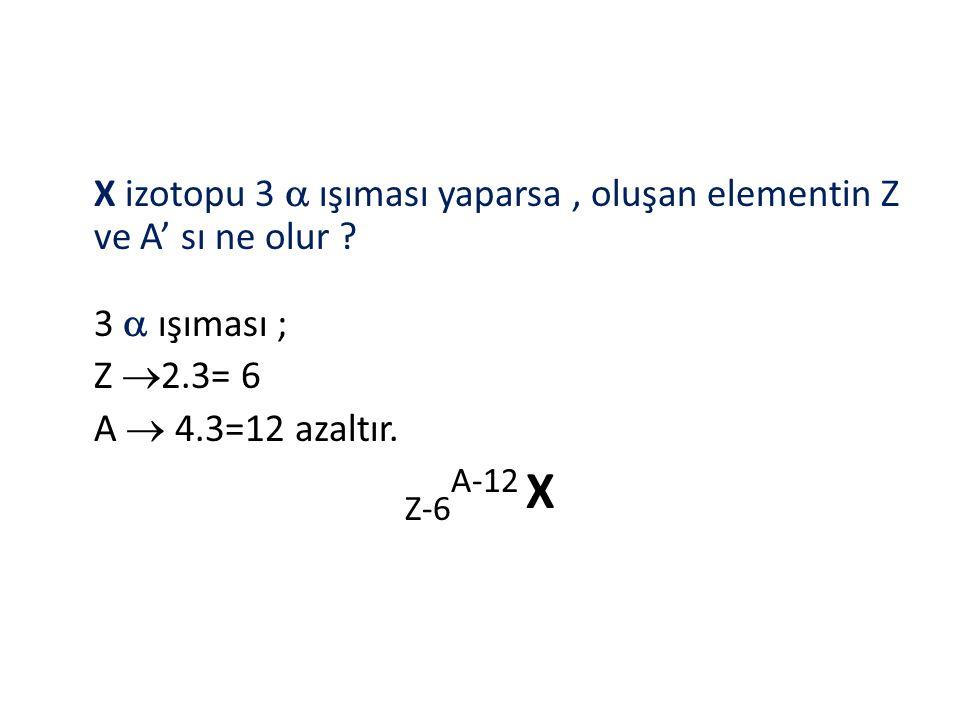 X izotopu 3  ışıması yaparsa, oluşan elementin Z ve A' sı ne olur ? 3  ışıması ; Z  2.3= 6 A  4.3=12 azaltır. Z-6 A-12 X