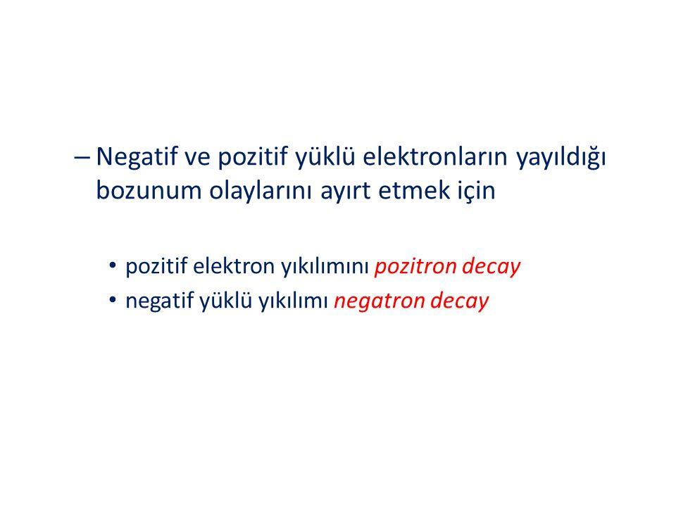 – Negatif ve pozitif yüklü elektronların yayıldığı bozunum olaylarını ayırt etmek için pozitif elektron yıkılımını pozitron decay negatif yüklü yıkılı