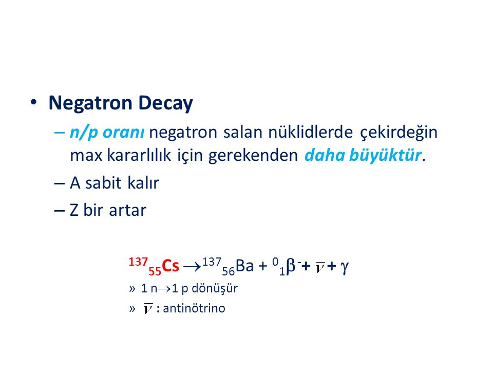 Negatron Decay – n/p oranı negatron salan nüklidlerde çekirdeğin max kararlılık için gerekenden daha büyüktür. – A sabit kalır – Z bir artar 137 55 Cs