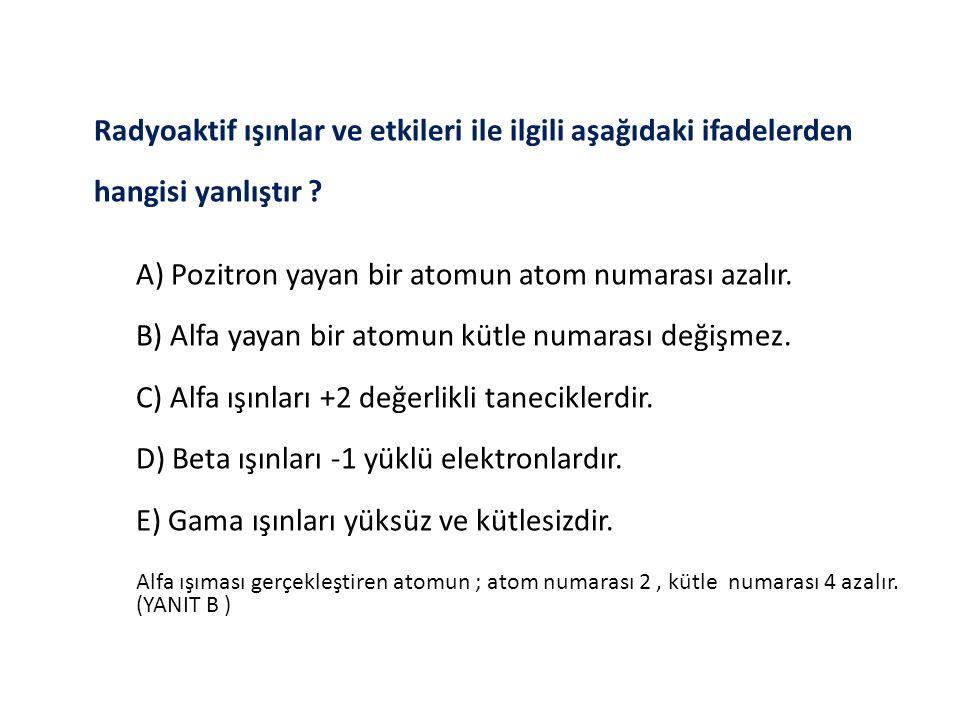 Radyoaktif ışınlar ve etkileri ile ilgili aşağıdaki ifadelerden hangisi yanlıştır ? A) Pozitron yayan bir atomun atom numarası azalır. B) Alfa yayan b